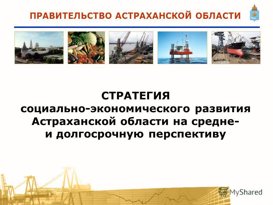 СТРАТЕГИЯ социально-экономического развития Астраханской области на средне- и долгосрочную перспективу ПРАВИТЕЛЬСТВО АСТРАХАНСКОЙ ОБЛАСТИ