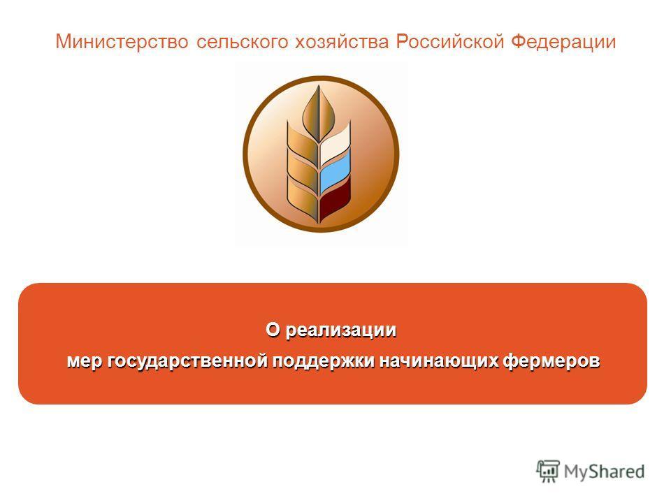 О реализации мер государственной поддержки начинающих фермеров Министерство сельского хозяйства Российской Федерации
