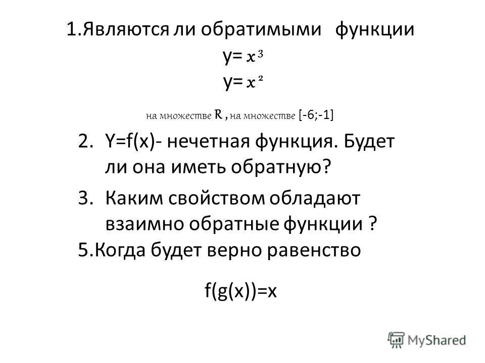 1.Являются ли обратимыми функции y= x 3 y= x 2 на множестве R, на множестве [-6;-1] 2.Y=f(x)- нечетная функция. Будет ли она иметь обратную? 3.Каким свойством обладают взаимно обратные функции ? 5.Когда будет верно равенство f(g(x))=x