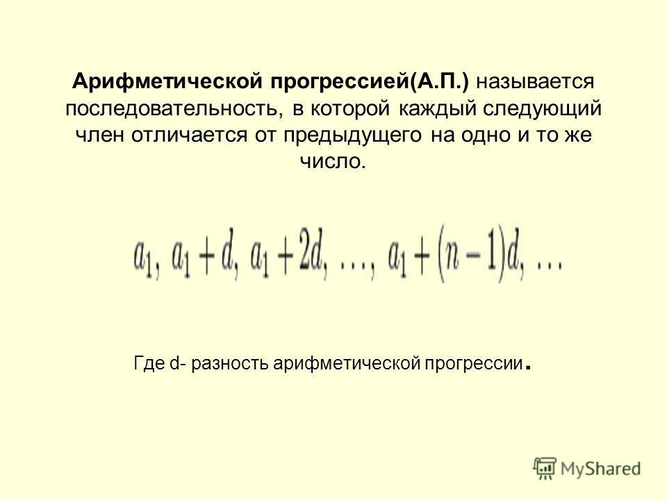 Арифметической прогрессией(А.П.) называется последовательность, в которой каждый следующий член отличается от предыдущего на одно и то же число. Где d- разность арифметической прогрессии.