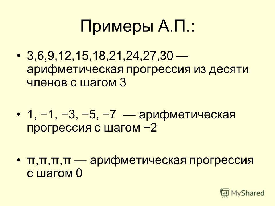 Примеры А.П.: 3,6,9,12,15,18,21,24,27,30 арифметическая прогрессия из десяти членов с шагом 3 1, 1, 3, 5, 7 арифметическая прогрессия с шагом 2 π,π,π,π арифметическая прогрессия с шагом 0