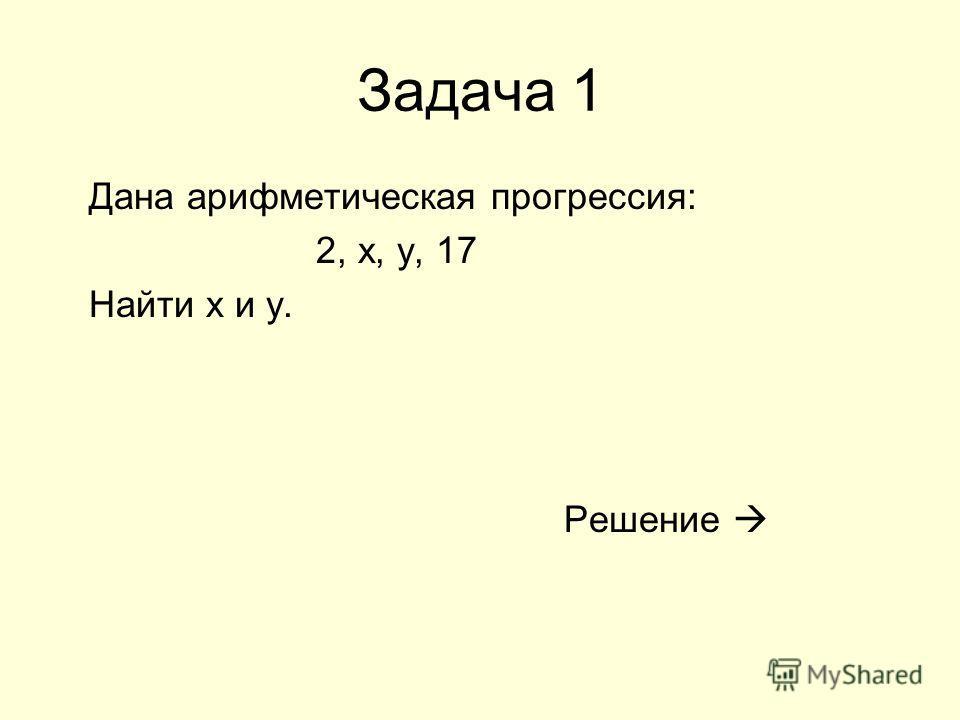 Задача 1 Дана арифметическая прогрессия: 2, x, y, 17 Найти х и y. Решение