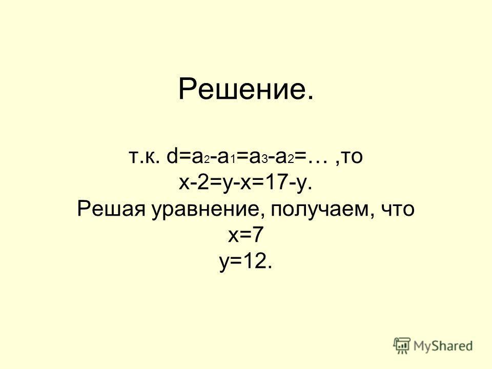 Решение. т.к. d=a 2 -a 1 =a 3 -a 2 =…,то х-2=y-x=17-y. Решая уравнение, получаем, что х=7 y=12.