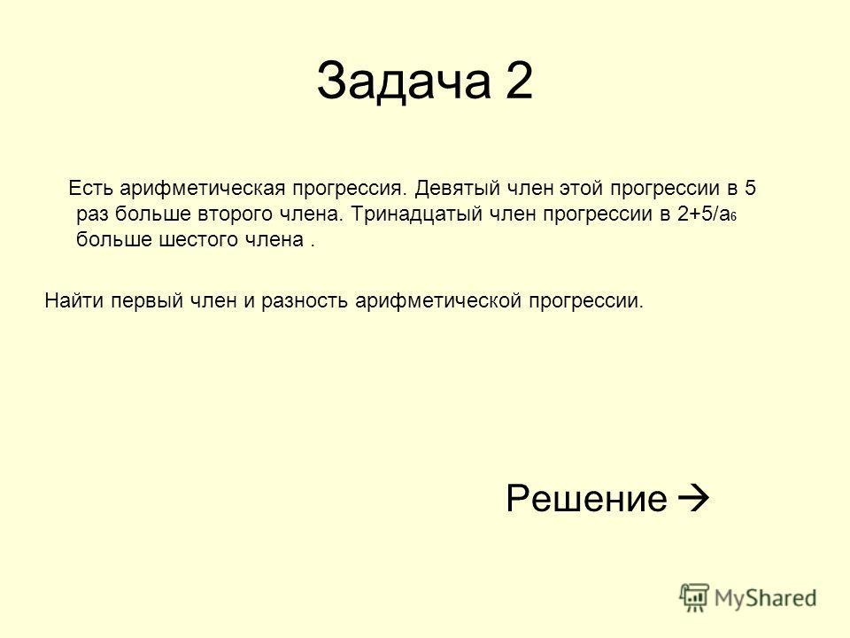Задача 2 Есть арифметическая прогрессия. Девятый член этой прогрессии в 5 раз больше второго члена. Тринадцатый член прогрессии в 2+5/а 6 больше шестого члена. Найти первый член и разность арифметической прогрессии. Решение