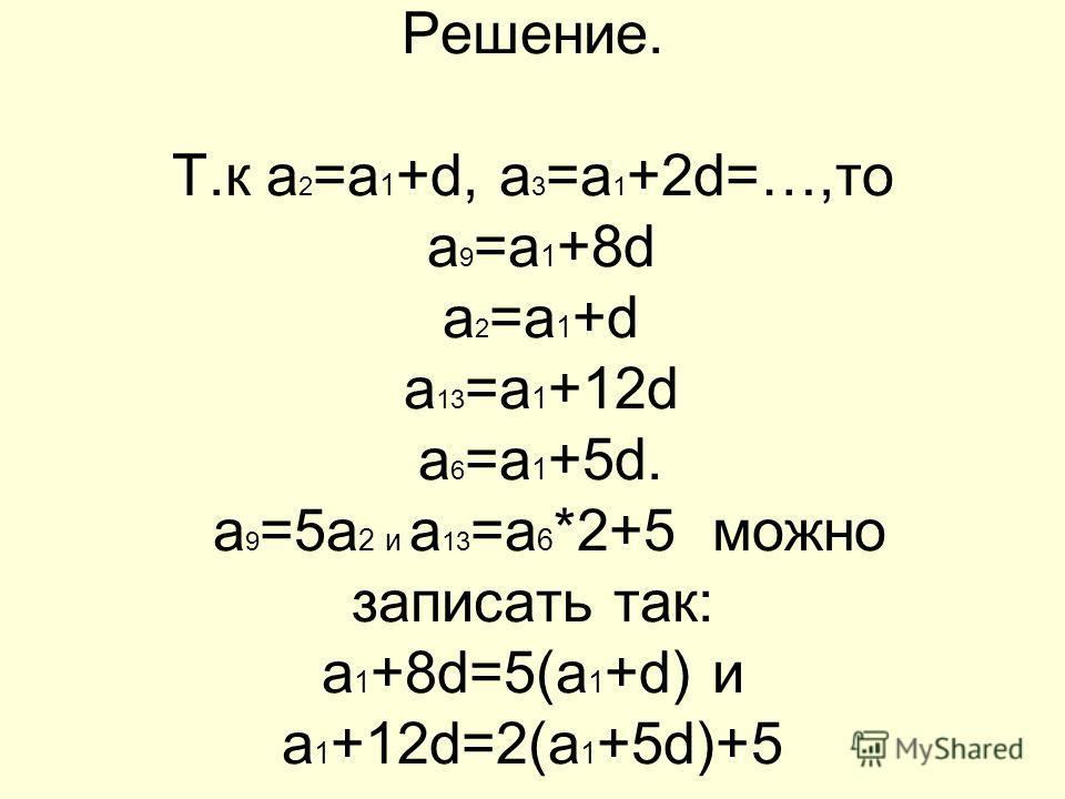 Решение. Т.к а 2 =а 1 +d, а 3 =а 1 +2d=…,то а 9 =а 1 +8d а 2 =а 1 +d а 13 =а 1 +12d а 6 =а 1 +5d. а 9 =5а 2 и а 13 =а 6 *2+5 можно записать так: а 1 +8d=5(а 1 +d) и а 1 +12d=2(а 1 +5d)+5