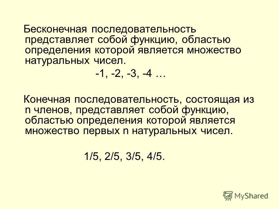 Бесконечная последовательность представляет собой функцию, областью определения которой является множество натуральных чисел. -1, -2, -3, -4 … Конечная последовательность, состоящая из n членов, представляет собой функцию, областью определения которо