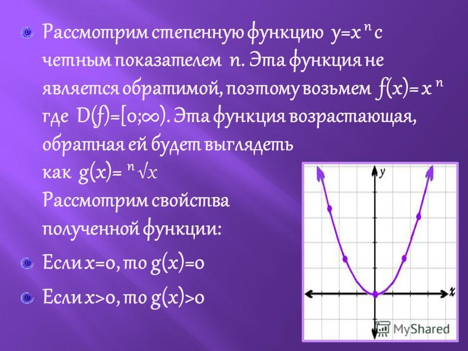 Рассмотрим степенную функцию y=x n с четным показателем n. Эта функция не является обратимой, поэтому возьмем f(x)= x n где D(f)=[0;). Эта функция возрастающая, обратная ей будет выглядеть как g(x)= nx Рассмотрим свойства полученной функции: Если х=0
