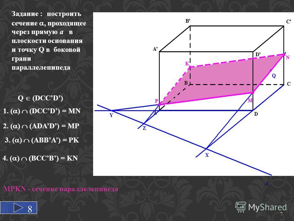 a Задание : построить сечение, проходящеe через прямую а в плоскости основания и точку Q в боковой грани параллелепипеда 1. ( ) (DCCD) = MN 2. ( ) (ADAD) = MP 3. ( ) (ABBA) = PK 4. ( ) (BCCB) = KN Q (DCCD) MPKN - сечение параллелепипеда 7 8