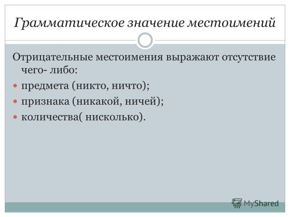 Грамматическое значение местоимений Отрицательные местоимения выражают отсутствие чего- либо: предмета (никто, ничто); признака (никакой, ничей); количества( нисколько).