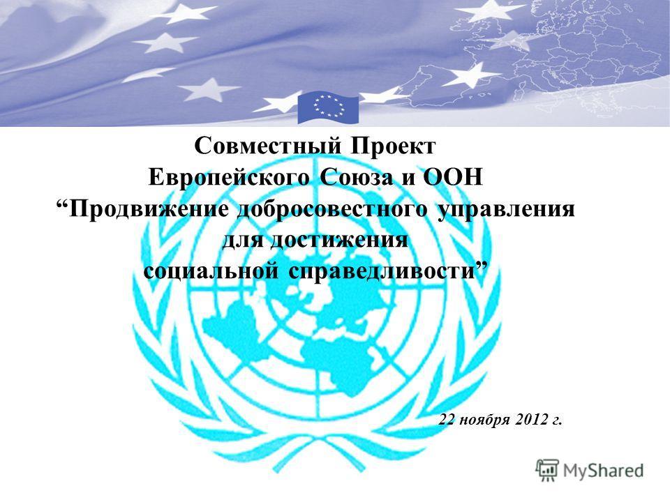 Совместный Проект Европейского Союза и ООНПродвижение добросовестного управления для достижения социальной справедливости 22 ноября 2012 г.