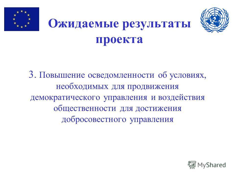 Ожидаемые результаты проекта 3. Повышение осведомленности об условиях, необходимых для продвижения демократического управления и воздействия общественности для достижения добросовестного управления