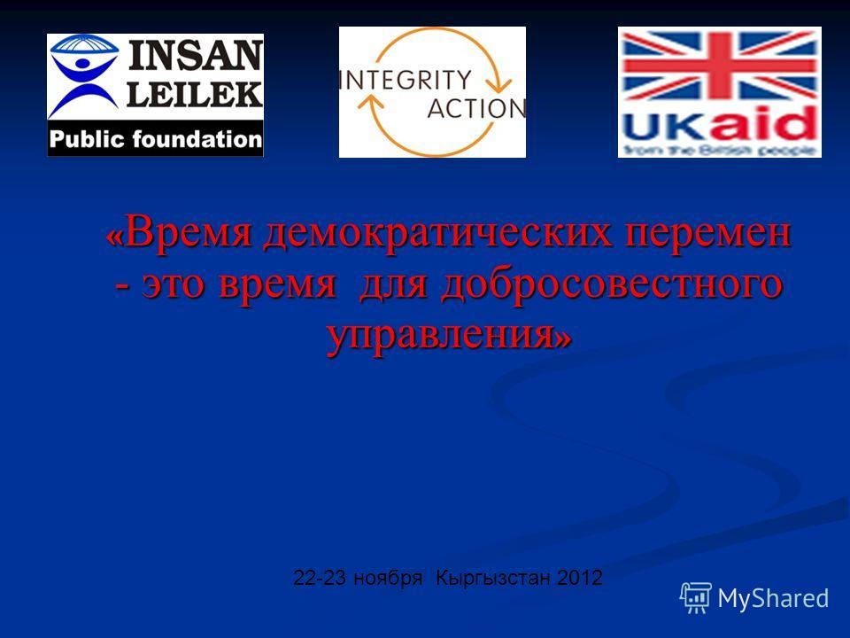 22-23 ноября Кыргызстан 2012 « Время демократических перемен - это время для добросовестного управления »
