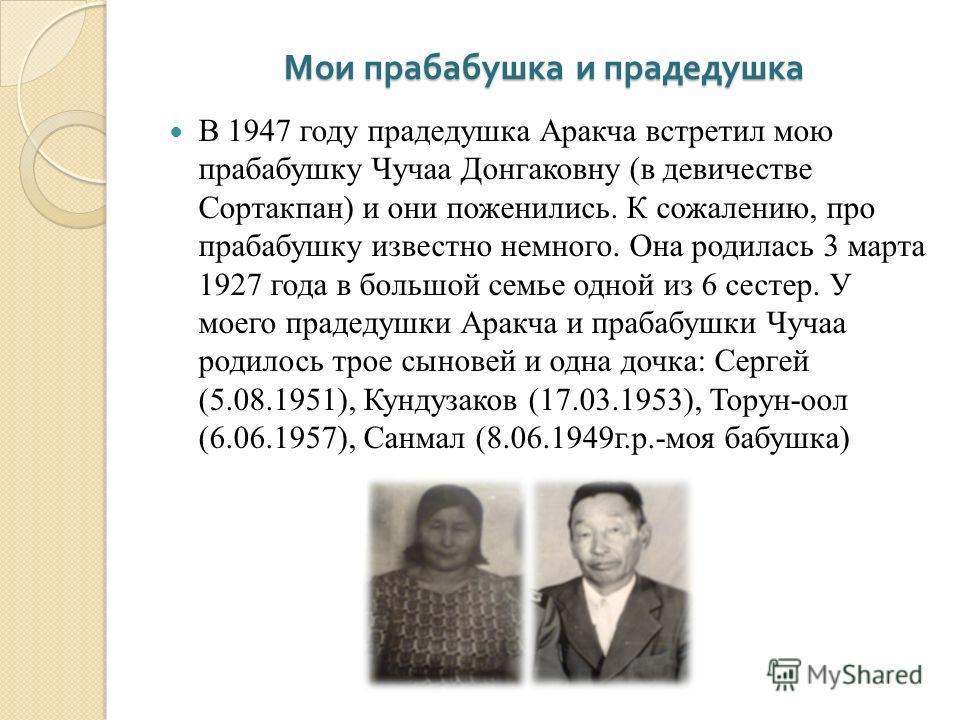 Мои прабабушка и прадедушка В 1947 году прадедушка Аракча встретил мою прабабушку Чучаа Донгаковну (в девичестве Сортакпан) и они поженились. К сожалению, про прабабушку известно немного. Она родилась 3 марта 1927 года в большой семье одной из 6 сест