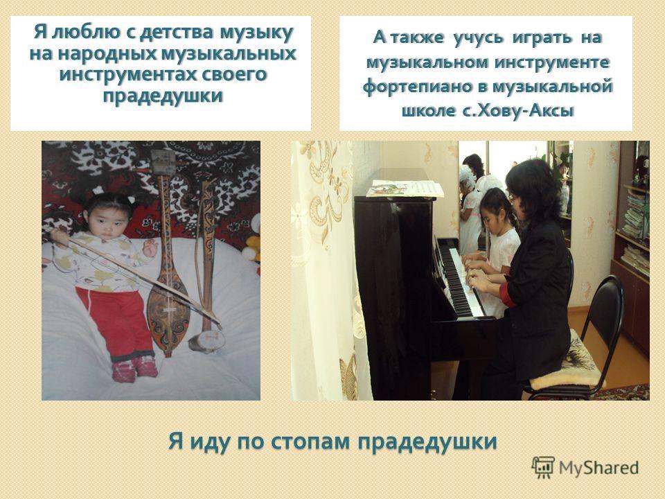 Я иду по стопам прадедушки Я люблю с детства музыку на народных музыкальных инструментах своего прадедушки А также учусь играть на музыкальном инструменте фортепиано в музыкальной школе с. Хову - Аксы