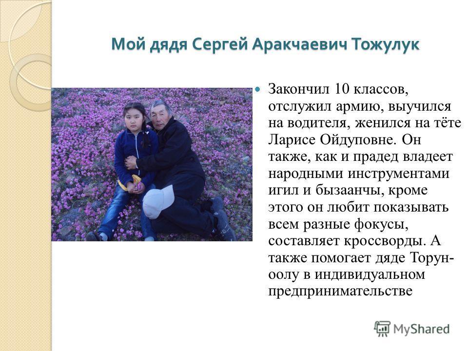 Мой дядя Сергей Аракчаевич Тожулук Закончил 10 классов, отслужил армию, выучился на водителя, женился на тёте Ларисе Ойдуповне. Он также, как и прадед владеет народными инструментами игил и бызаанчы, кроме этого он любит показывать всем разные фокусы