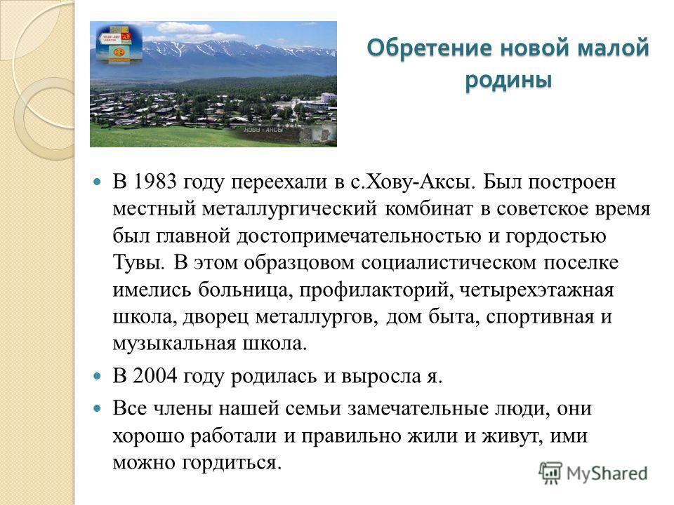 Обретение новой малой родины В 1983 году переехали в с.Хову-Аксы. Был построен местный металлургический комбинат в советское время был главной достопримечательностью и гордостью Тувы. В этом образцовом социалистическом поселке имелись больница, профи