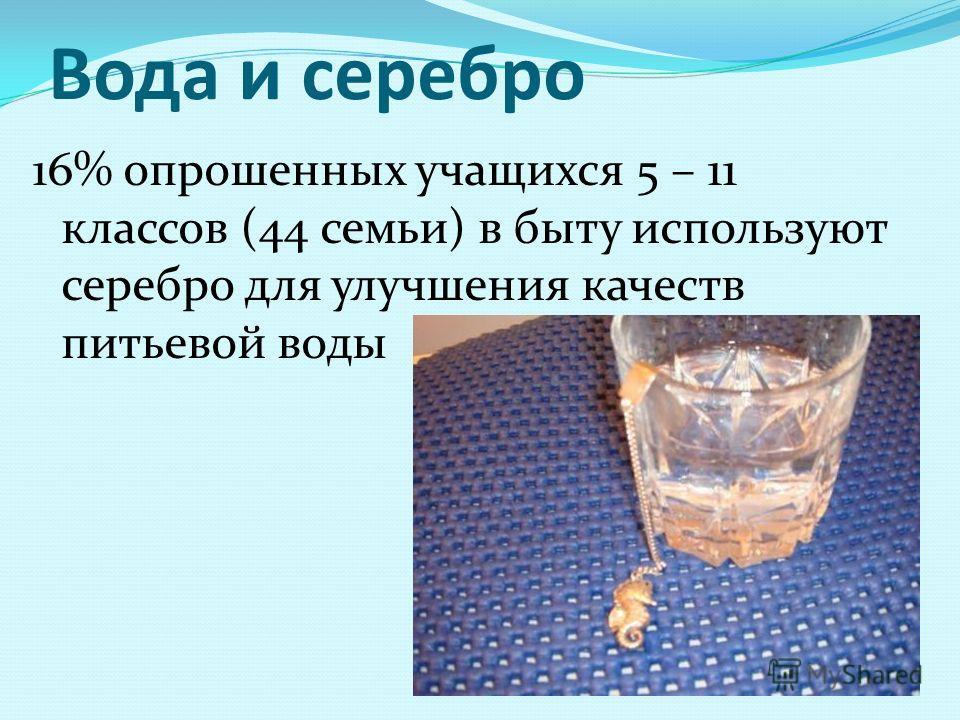 Вода и серебро 16% опрошенных учащихся 5 – 11 классов (44 семьи) в быту используют серебро для улучшения качеств питьевой воды