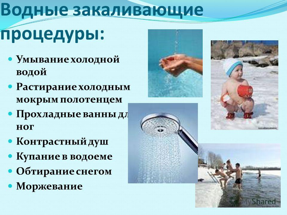 Водные закаливающие процедуры: Умывание холодной водой Растирание холодным мокрым полотенцем Прохладные ванны для ног Контрастный душ Купание в водоеме Обтирание снегом Моржевание