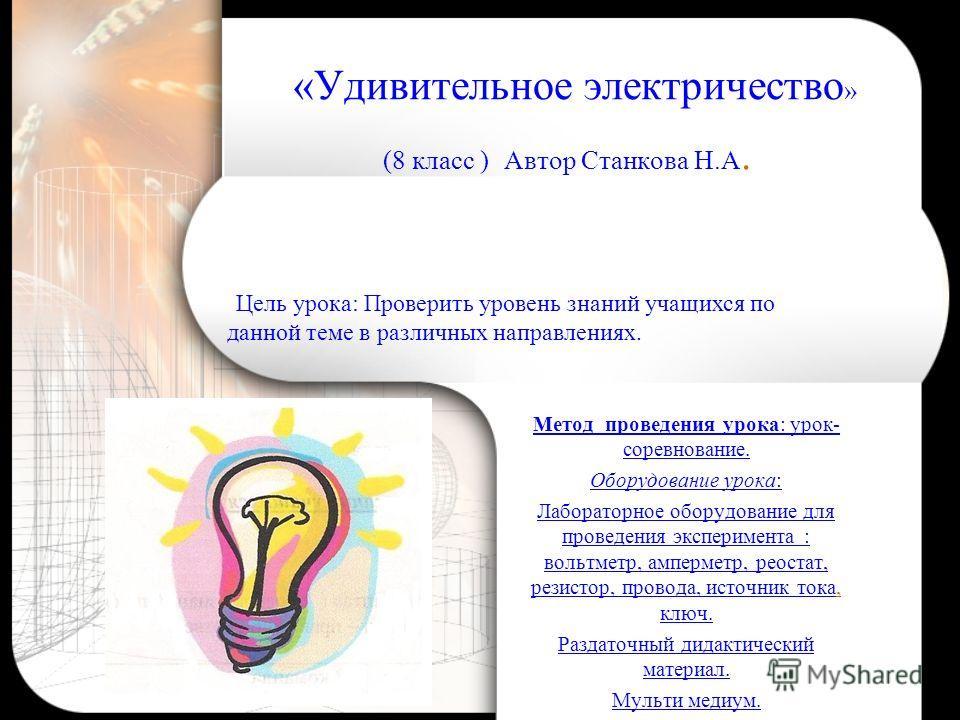 «Удивительное электричество » (8 класс ) Автор Станкова Н.А. Метод проведения урока: урок- соревнование. Оборудование урока: Лабораторное оборудование для проведения эксперимента : вольтметр, амперметр, реостат, резистор, провода, источник тока, ключ