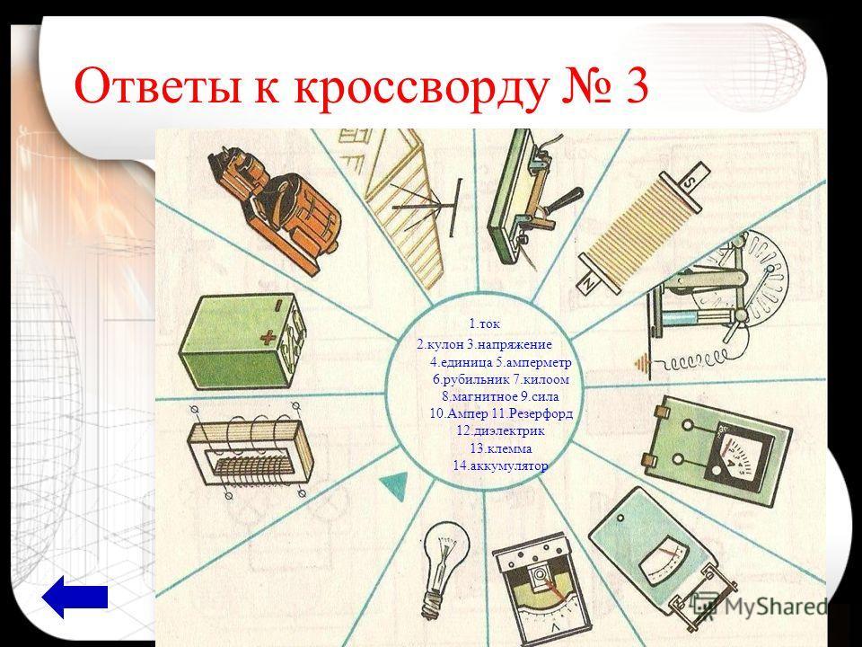Ответы к кроссворду 3 1.ток 2.кулон 3.напряжение 4.единица 5.амперметр 6.рубильник 7.килоом 8.магнитное 9.сила 10.Ампер 11.Резерфорд 12.диэлектрик 13.клемма 14.аккумулятор
