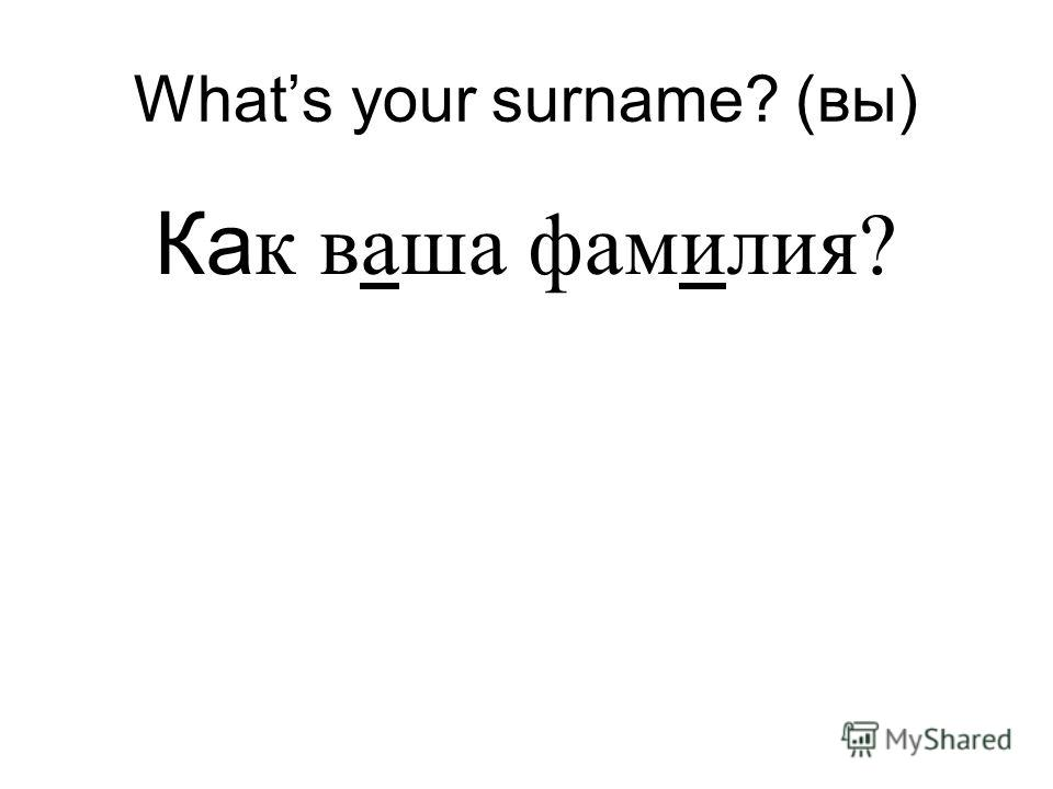 Whats your surname? (вы) Ка к ваша фамилия?