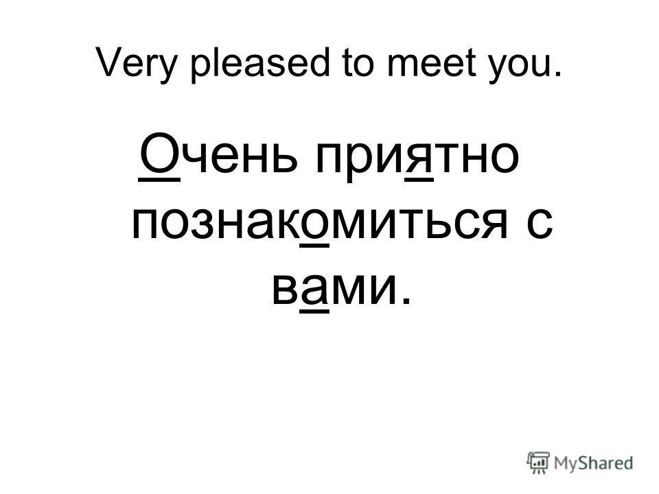 Very pleased to meet you. Очень приятно познакомиться с вами.