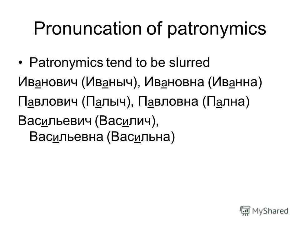 Pronuncation of patronymics Patronymics tend to be slurred Ив а нович (Ив а ныч), Ив а новна (Ив а нна) П а влович (П а лыч), П а вловна (П а лна) Вас и льевич (Вас и лич), Вас и льевна (Вас и льна)