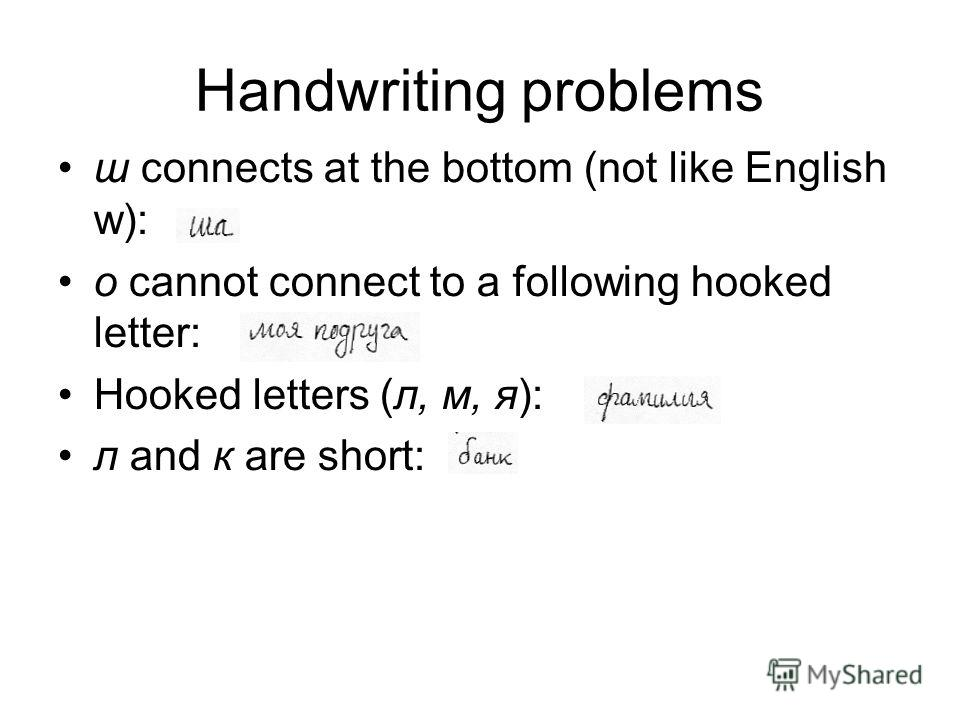 Handwriting problems ш connects at the bottom (not like English w): о cannot connect to a following hooked letter: Hooked letters (л, м, я): л and к are short: