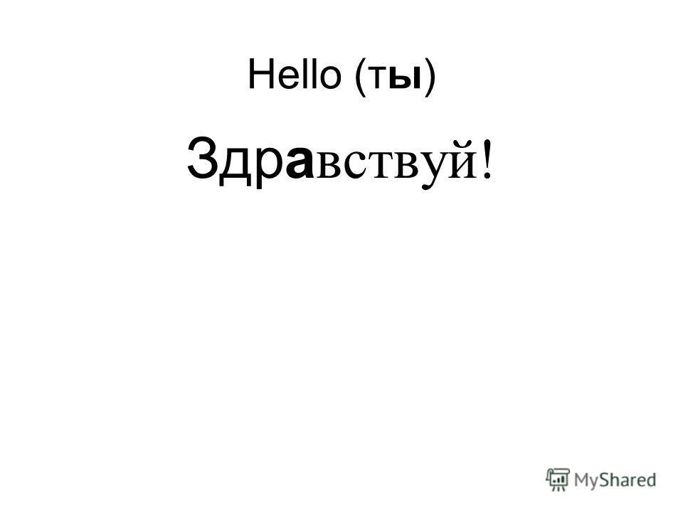 Hello (ты) Здра вствуй!