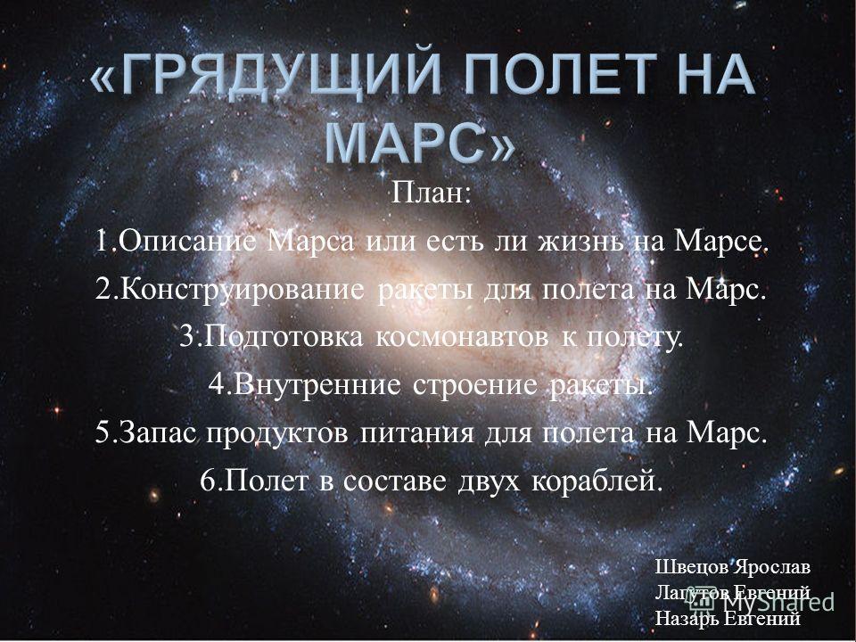 План : 1. Описание Марса или есть ли жизнь на Марсе. 2. Конструирование ракеты для полета на Марс. 3. Подготовка космонавтов к полету. 4. Внутренние строение ракеты. 5. Запас продуктов питания для полета на Марс. 6. Полет в составе двух кораблей. Шве