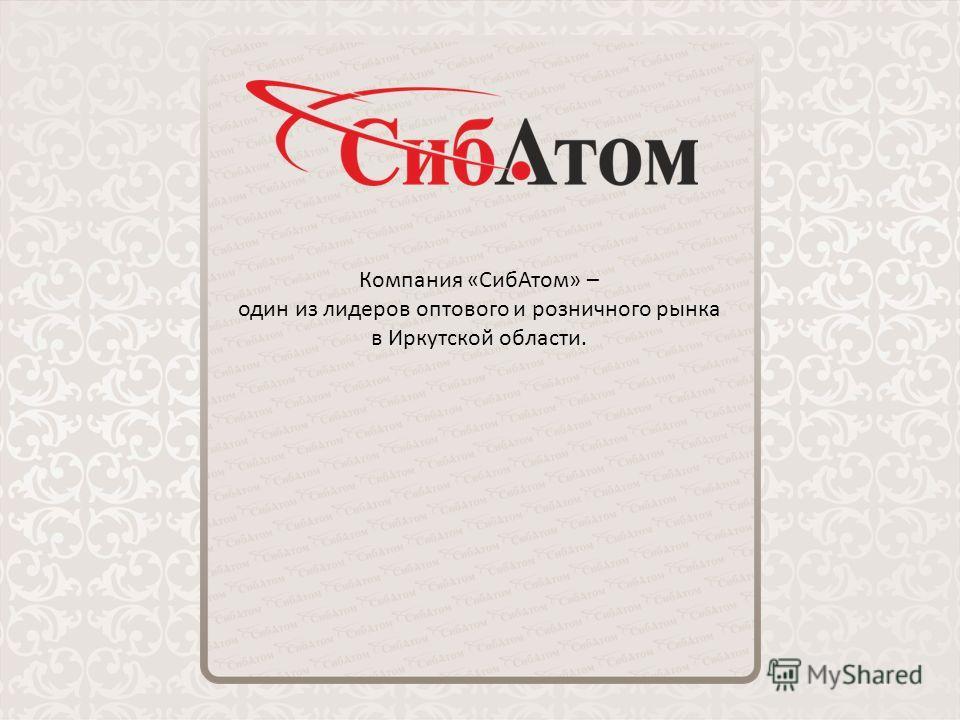 Компания «СибАтом» – один из лидеров оптового и розничного рынка в Иркутской области.