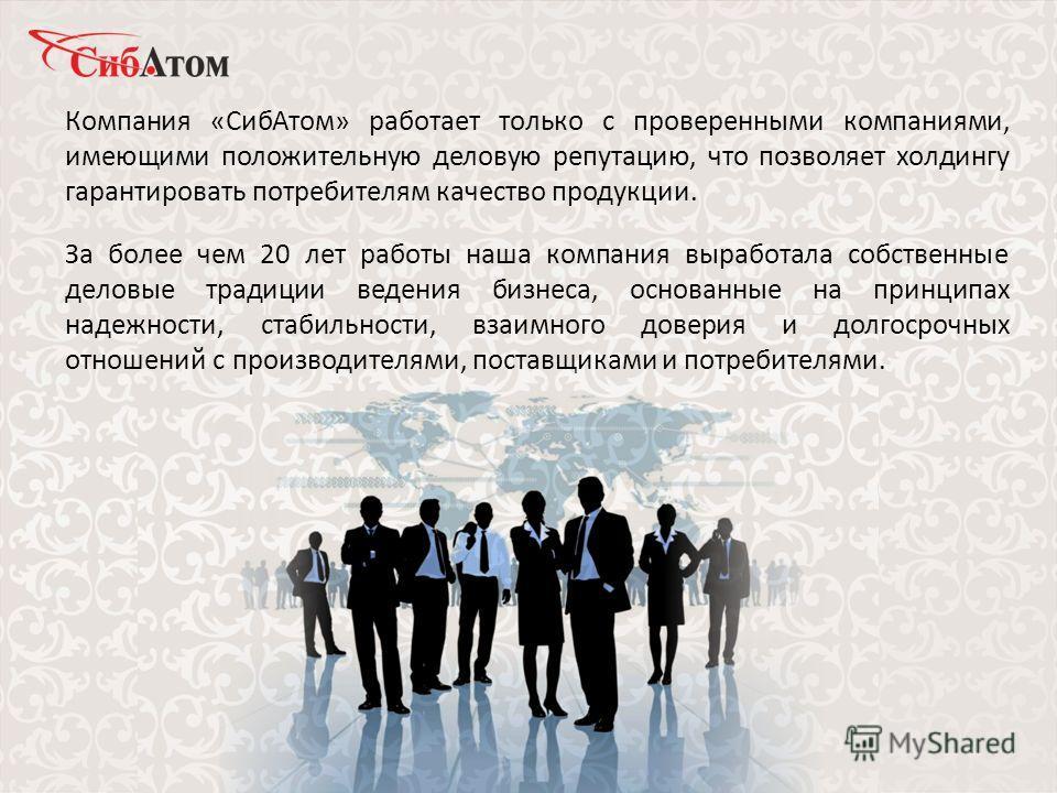 Компания «СибАтом» работает только с проверенными компаниями, имеющими положительную деловую репутацию, что позволяет холдингу гарантировать потребителям качество продукции. За более чем 20 лет работы наша компания выработала собственные деловые трад
