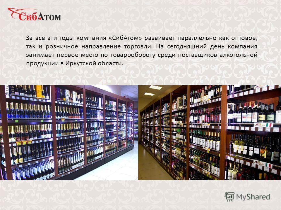 За все эти годы компания «СибАтом» развивает параллельно как оптовое, так и розничное направление торговли. На сегодняшний день компания занимает первое место по товарообороту среди поставщиков алкогольной продукции в Иркутской области.