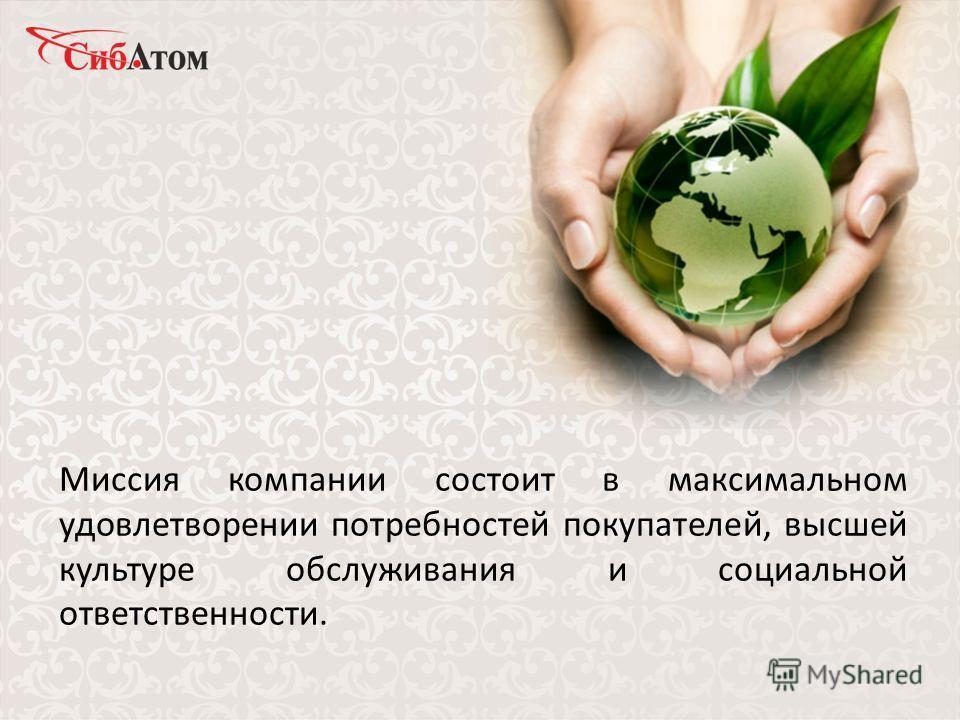 Миссия компании состоит в максимальном удовлетворении потребностей покупателей, высшей культуре обслуживания и социальной ответственности.