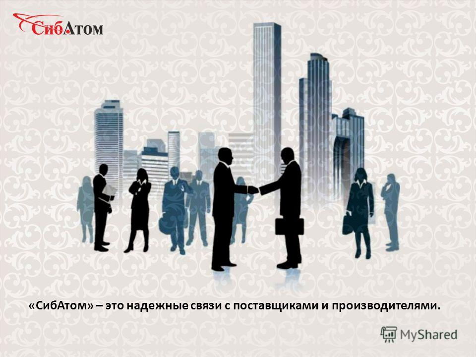 «СибАтом» – это надежные связи с поставщиками и производителями.