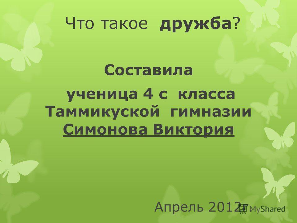 Что такое дружба? Составила ученица 4 с класса Таммикуской гимназии Симонова Виктория