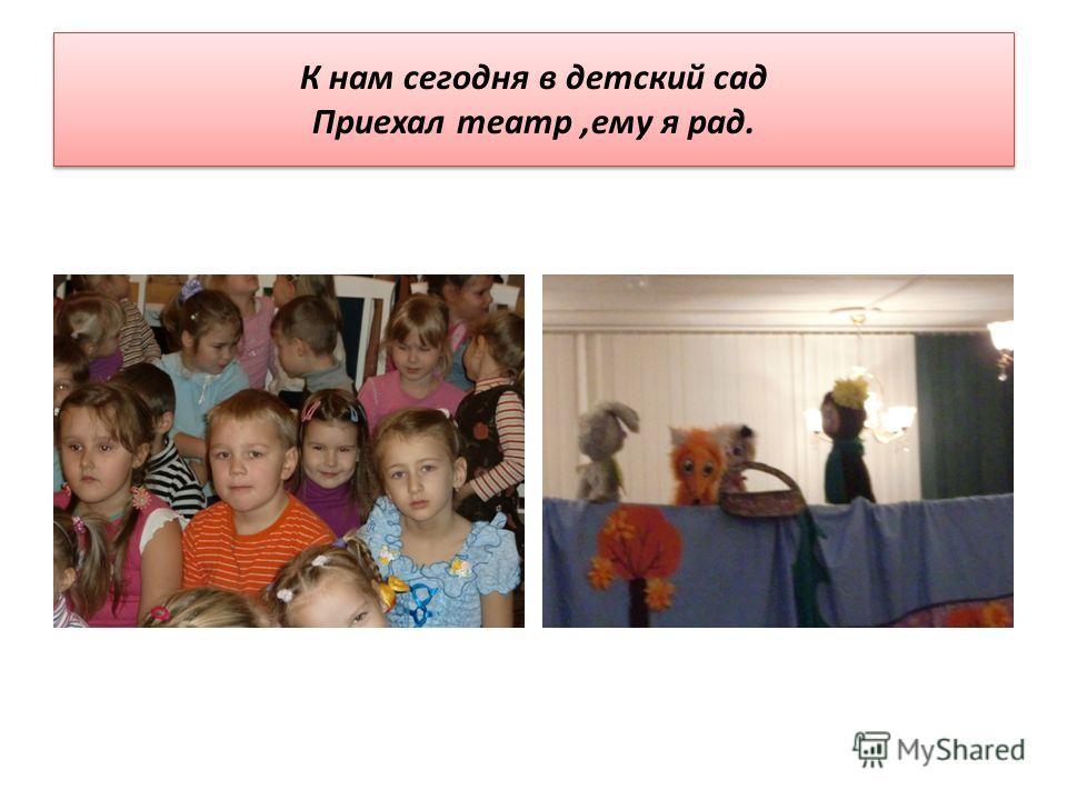 К нам сегодня в детский сад Приехал театр,ему я рад.