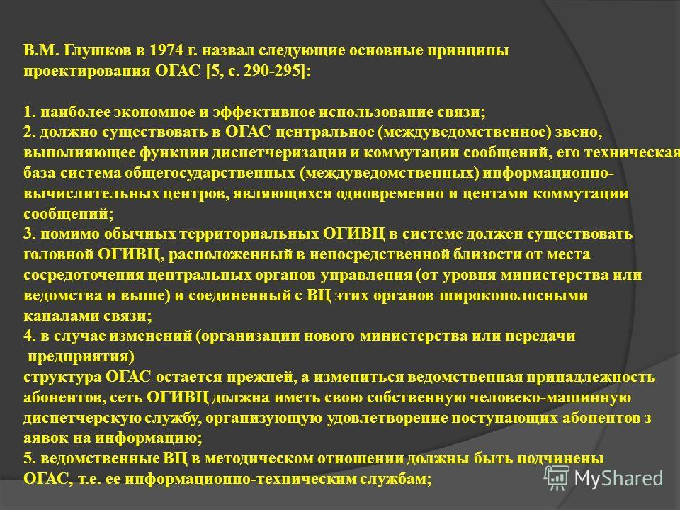 В.М. Глушков в 1974 г. назвал следующие основные принципы проектирования ОГАС [5, с. 290-295]: 1. наиболее экономное и эффективное использование связи; 2. должно существовать в ОГАС центральное (междуведомственное) звено, выполняющее функции диспетче