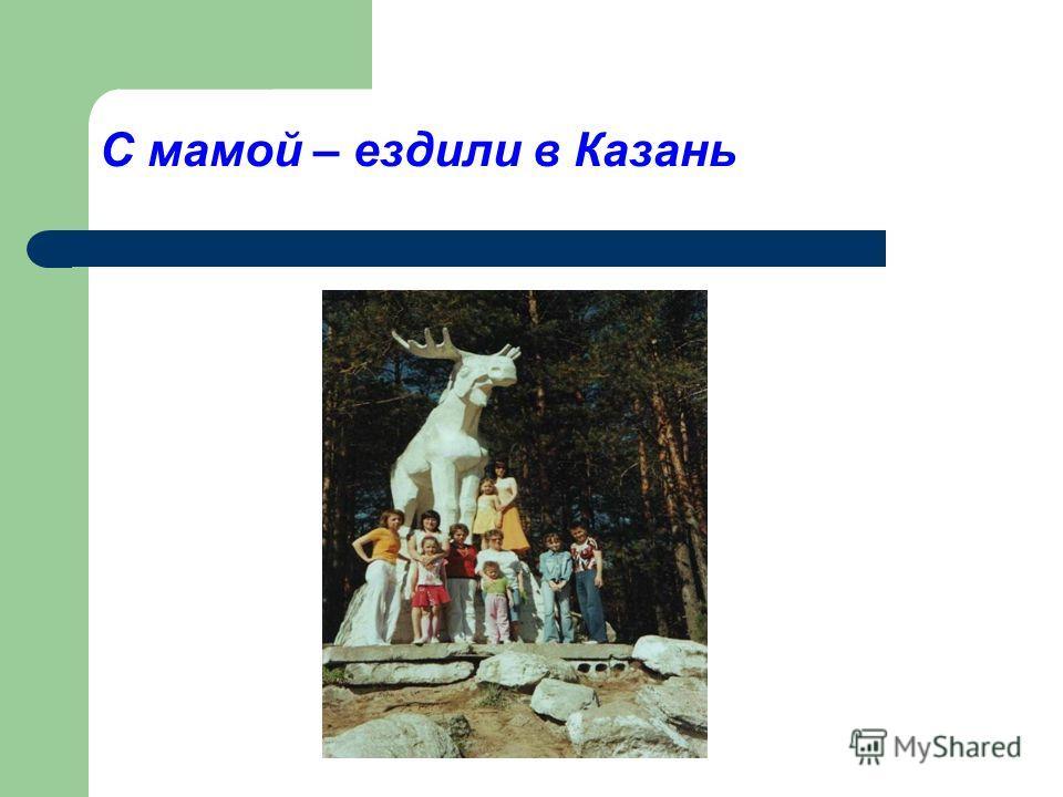 С мамой – ездили в Казань