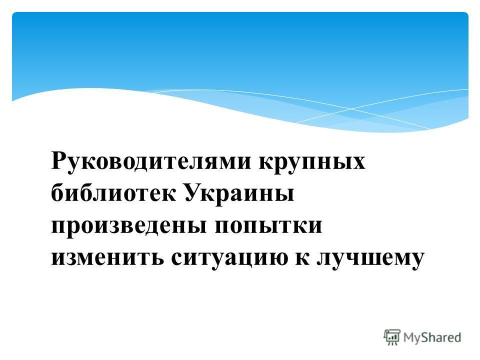 Руководителями крупных библиотек Украины произведены попытки изменить ситуацию к лучшему