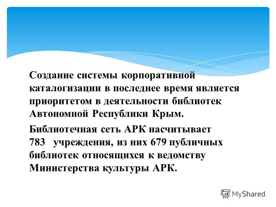 Создание системы корпоративной каталогизации в последнее время является приоритетом в деятельности библиотек Автономной Республики Крым. Библиотечная сеть АРК насчитывает 783 учреждения, из них 679 публичных библиотек относящихся к ведомству Министер