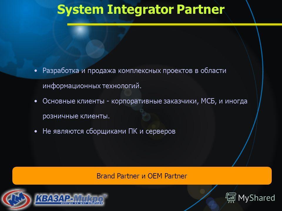 System Integrator Partner Разработка и продажа комплексных проектов в области информационных технологий. Основные клиенты - корпоративные заказчики, МСБ, и иногда розничные клиенты. Не являются сборщиками ПК и серверов Brand Partner и OEM Partner
