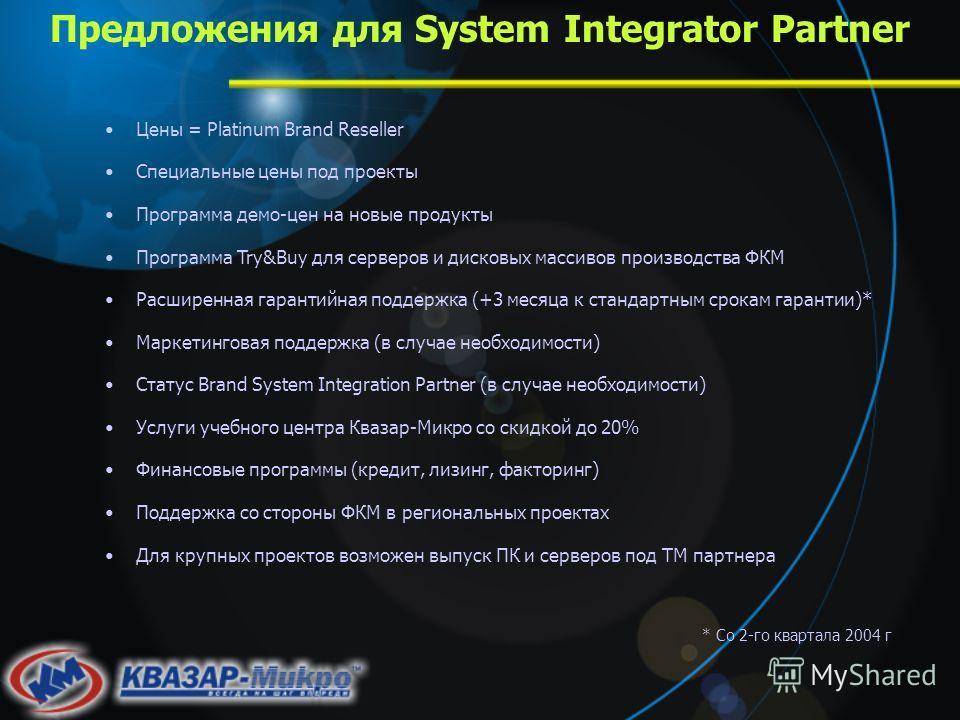 Предложения для System Integrator Partner Цены = Platinum Brand Reseller Специальные цены под проекты Программа демо-цен на новые продукты Программа Try&Buy для серверов и дисковых массивов производства ФКМ Расширенная гарантийная поддержка (+3 месяц