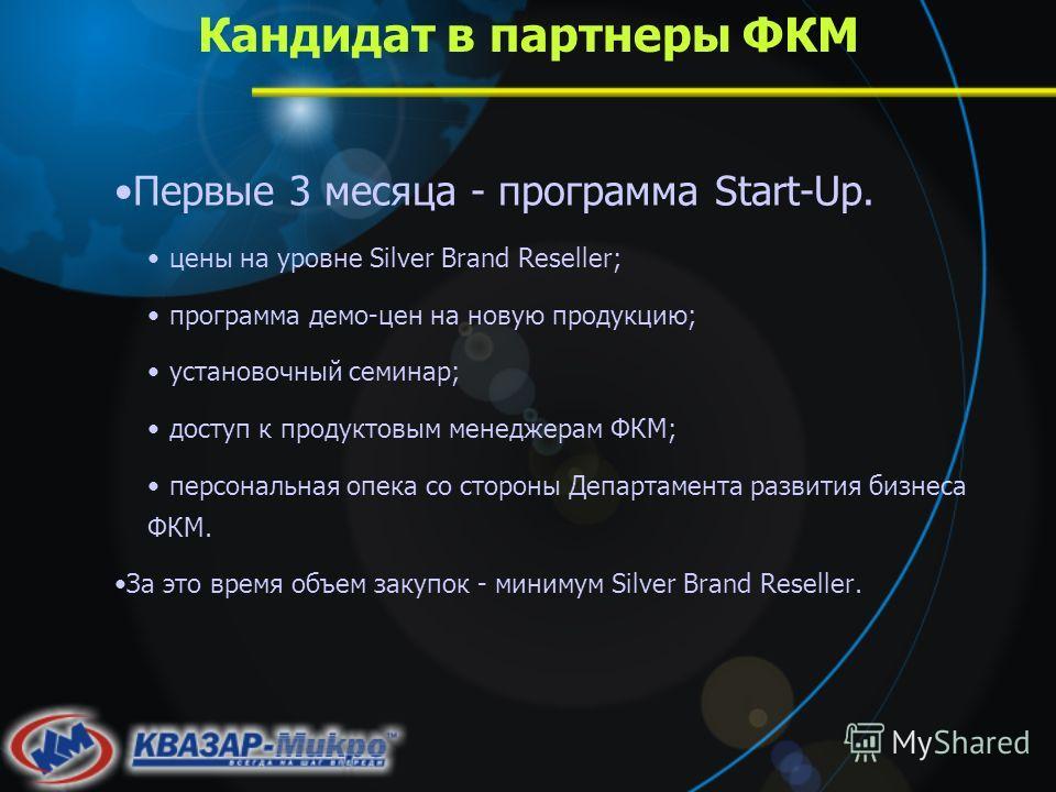 Кандидат в партнеры ФКМ Первые 3 месяца - программа Start-Up. цены на уровне Silver Brand Reseller; программа демо-цен на новую продукцию; установочный семинар; доступ к продуктовым менеджерам ФКМ; персональная опека со стороны Департамента развития