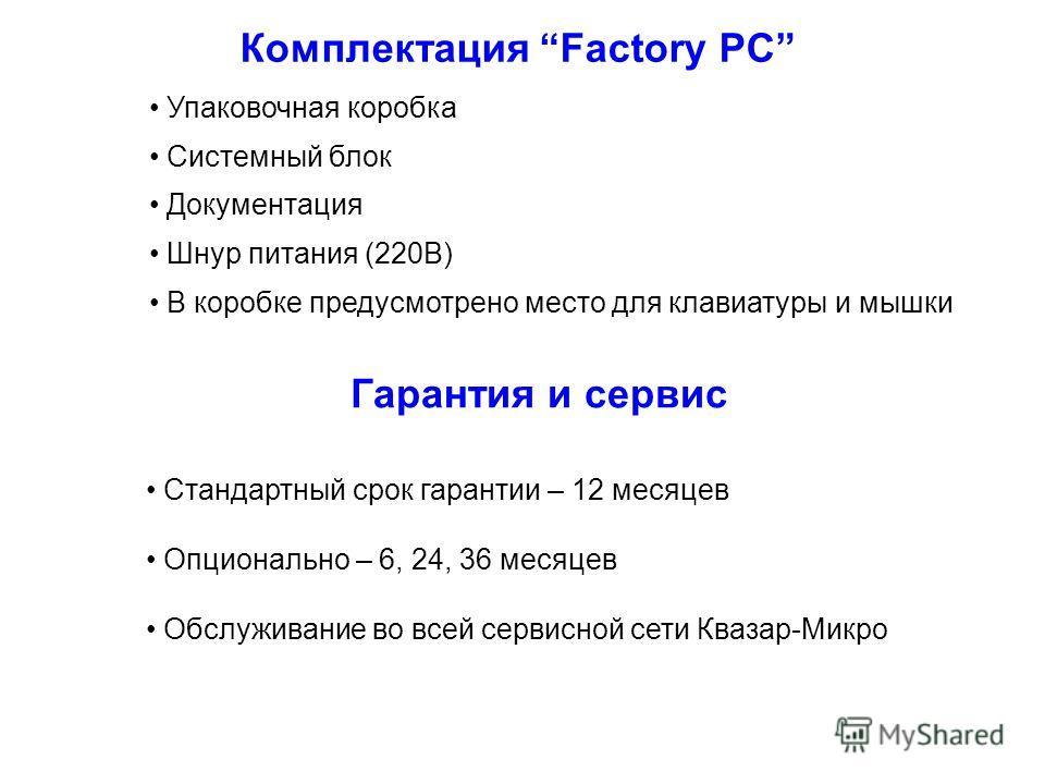 Комплектация Factory PC Упаковочная коробка Системный блок Документация Шнур питания (220В) В коробке предусмотрено место для клавиатуры и мышки Гарантия и сервис Стандартный срок гарантии – 12 месяцев Опционально – 6, 24, 36 месяцев Обслуживание во