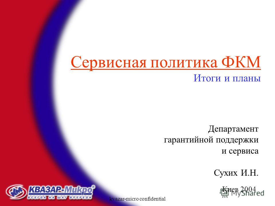 kvazar-micro confidential Киев 2004 Сервисная политика ФКМ Итоги и планы Департамент гарантийной поддержки и сервиса Сухих И.Н.