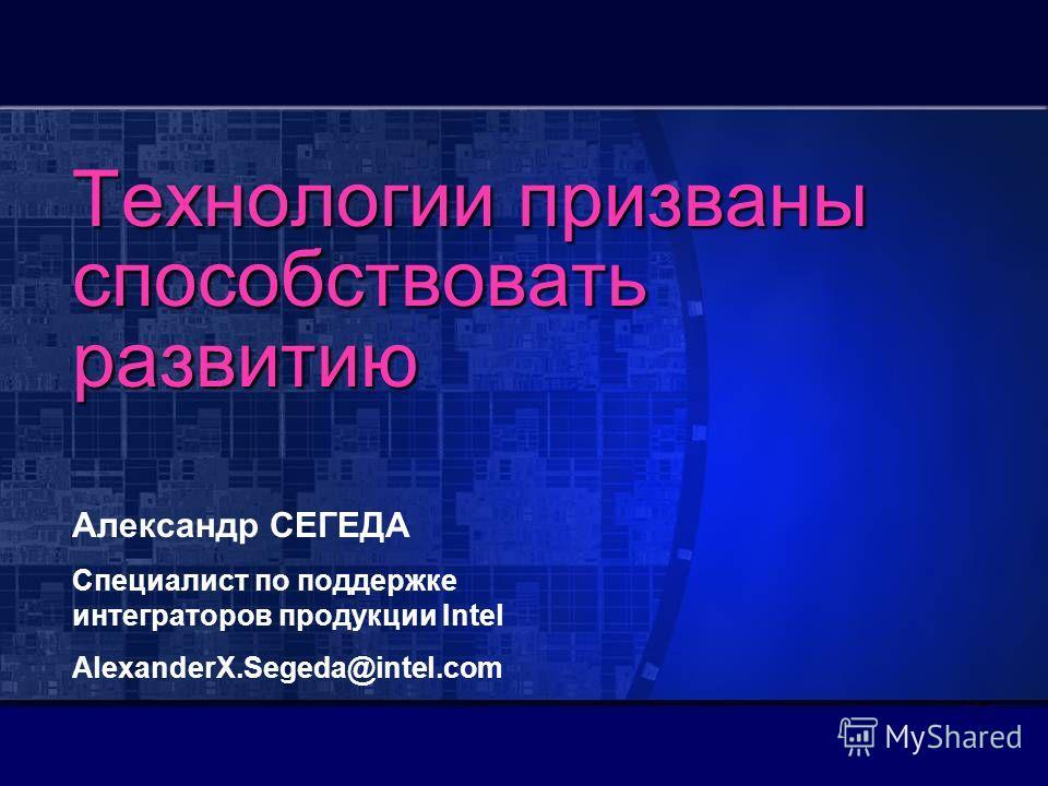 Технологии призваны способствовать развитию Александр СЕГЕДА Специалист по поддержке интеграторов продукции Intel AlexanderX.Segeda@intel.com