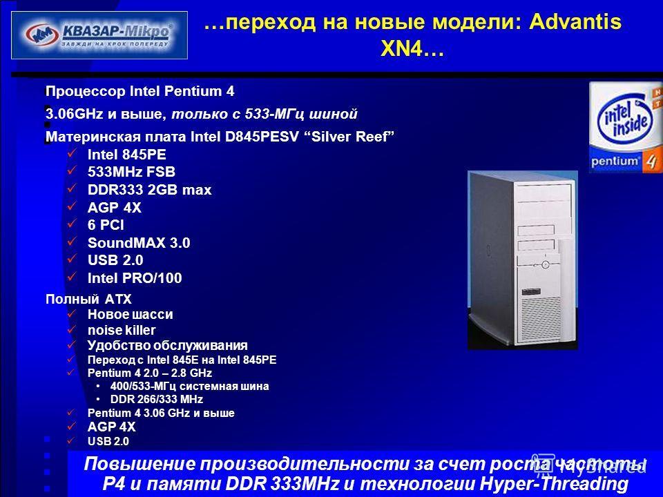…переход на новые модели: Advantis XN4… Процессор Intel Pentium 4 3.06GHz и выше, только с 533-МГц шиной Материнская плата Intel D845PESV Silver Reef Intel 845PE 533MHz FSB DDR333 2GB max AGP 4X 6 PCI SoundMAX 3.0 USB 2.0 Intel PRO/100 Полный ATX Нов