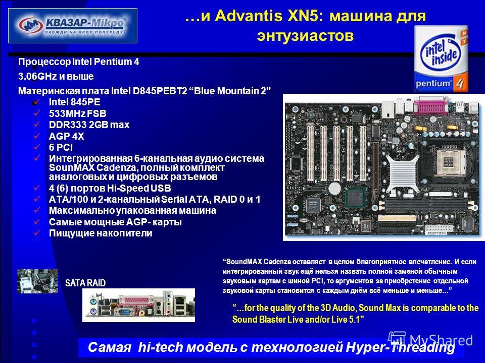 …и Advantis XN5: машина для энтузиастов Процессор Intel Pentium 4 3.06GHz и выше Материнская плата Intel D845PEBT2 Blue Mountain 2 Intel 845PE 533MHz FSB DDR333 2GB max AGP 4X 6 PCI Интегрированная 6-канальная аудио система SounMAX Cadenza, полный ко