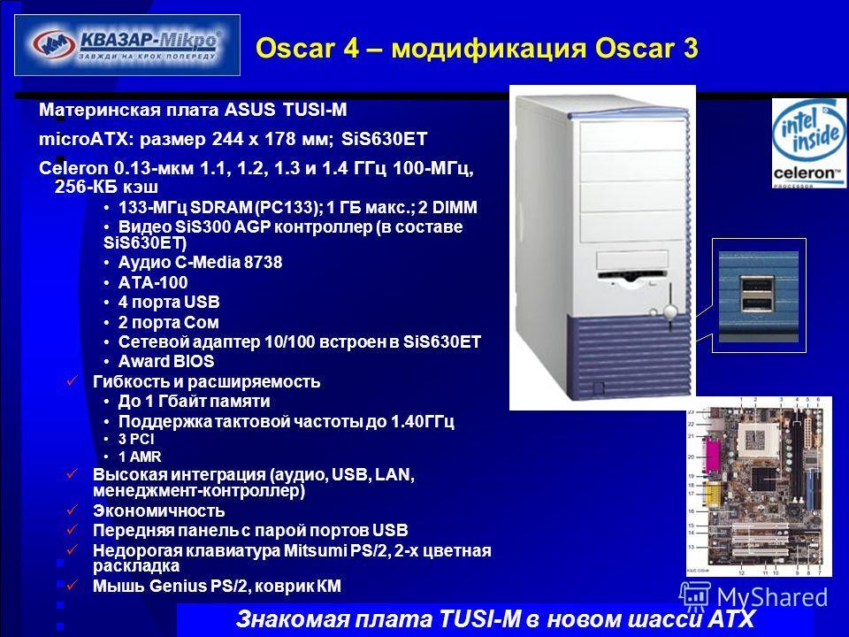 Oscar 4 – модификация Oscar 3 Материнская плата ASUS TUSI-M microATX: размер 244 х 178 мм; SiS630ET Celeron 0.13-мкм 1.1, 1.2, 1.3 и 1.4 ГГц 100-МГц, 256-КБ кэш 133-МГц SDRAM (PC133); 1 ГБ макс.; 2 DIMM Видео SiS300 AGP контроллер (в составе SiS630ET